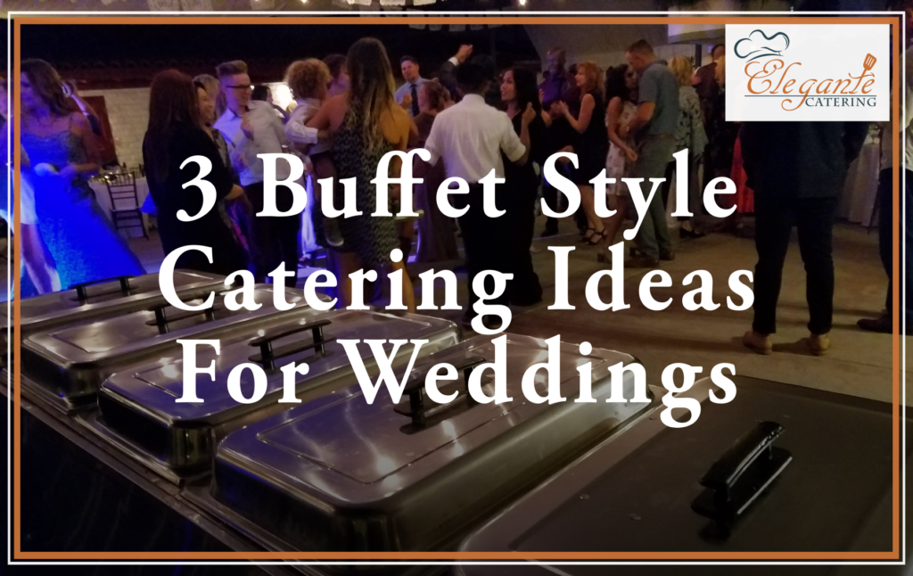 3 Buffet Style Catering Ideas For Weddings Elegante Catering